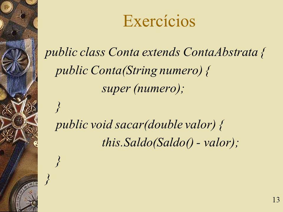 13 Exercícios public class Conta extends ContaAbstrata { public Conta(String numero) { super (numero); } public void sacar(double valor) { this.Saldo(