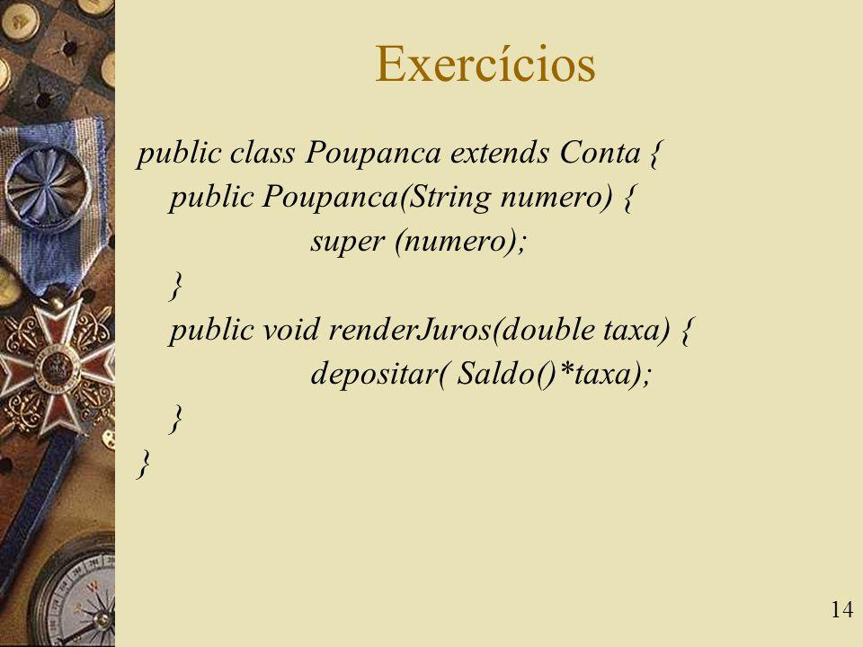 14 Exercícios public class Poupanca extends Conta { public Poupanca(String numero) { super (numero); } public void renderJuros(double taxa) { deposita