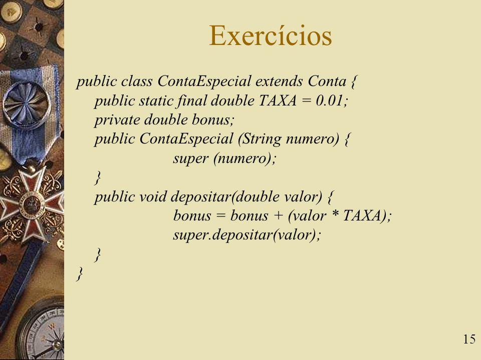 15 Exercícios public class ContaEspecial extends Conta { public static final double TAXA = 0.01; private double bonus; public ContaEspecial (String nu
