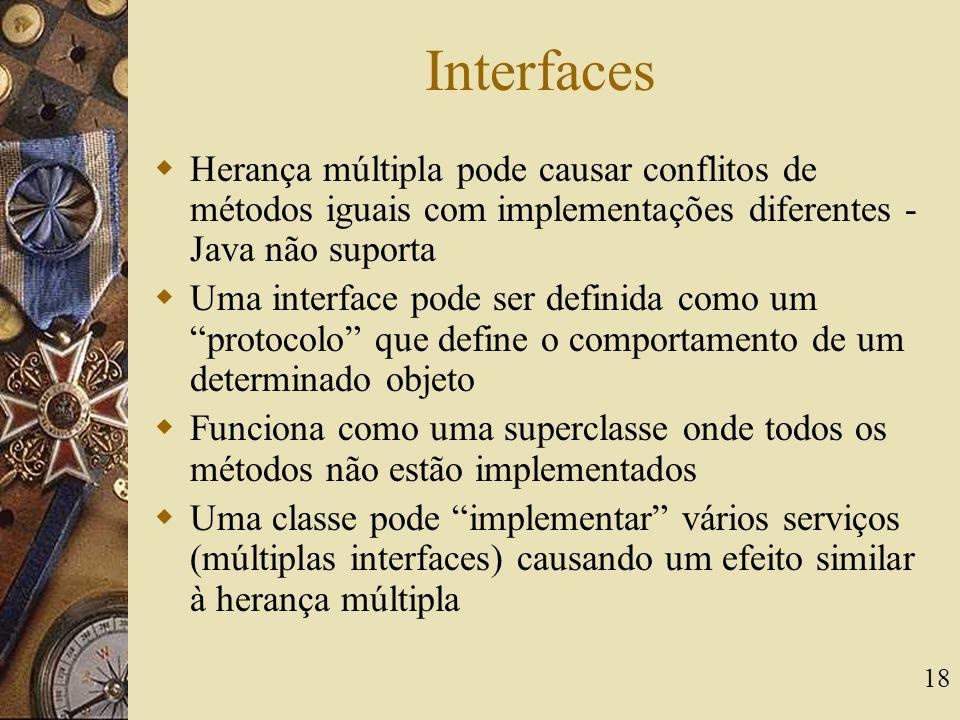 18 Interfaces  Herança múltipla pode causar conflitos de métodos iguais com implementações diferentes - Java não suporta  Uma interface pode ser def