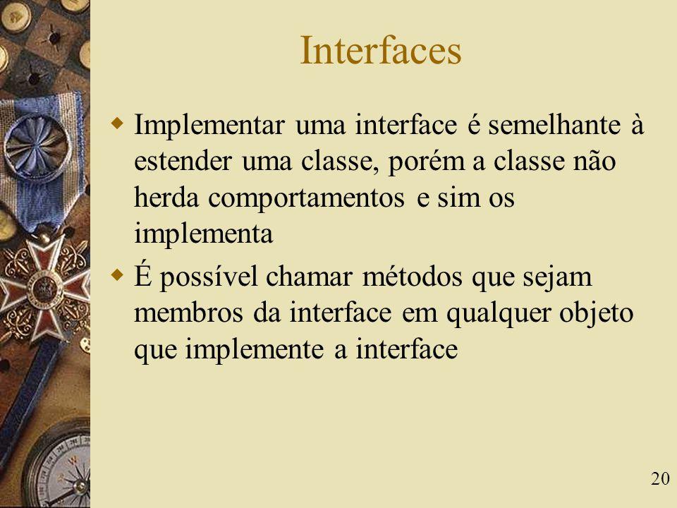 20 Interfaces  Implementar uma interface é semelhante à estender uma classe, porém a classe não herda comportamentos e sim os implementa  É possível