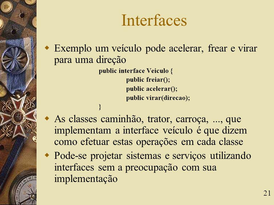 21 Interfaces  Exemplo um veículo pode acelerar, frear e virar para uma direção public interface Veiculo { public freiar(); public acelerar(); public