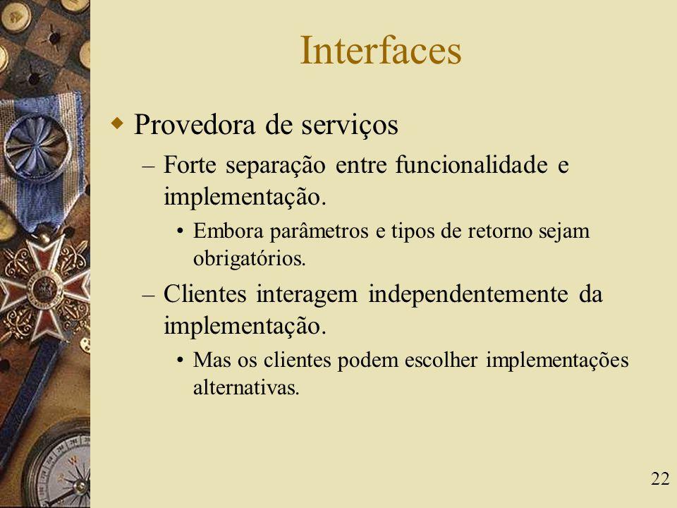 22 Interfaces  Provedora de serviços – Forte separação entre funcionalidade e implementação. Embora parâmetros e tipos de retorno sejam obrigatórios.