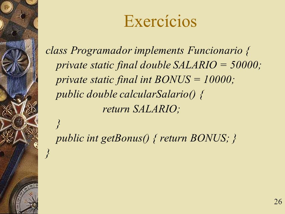 26 Exercícios class Programador implements Funcionario { private static final double SALARIO = 50000; private static final int BONUS = 10000; public double calcularSalario() { return SALARIO; } public int getBonus() { return BONUS; } }