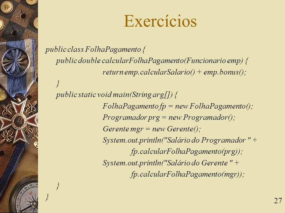 27 Exercícios public class FolhaPagamento { public double calcularFolhaPagamento(Funcionario emp) { return emp.calcularSalario() + emp.bonus(); } public static void main(String arg[]) { FolhaPagamento fp = new FolhaPagamento(); Programador prg = new Programador(); Gerente mgr = new Gerente(); System.out.println( Salário do Programador + fp.calcularFolhaPagamento(prg)); System.out.println( Salário do Gerente + fp.calcularFolhaPagamento(mgr)); }
