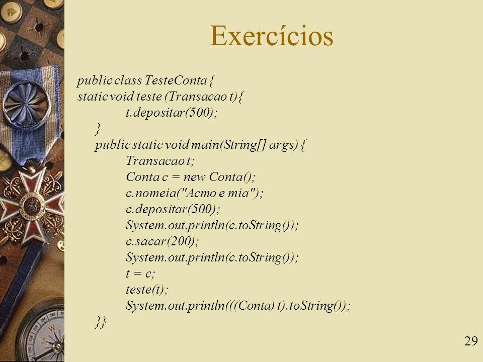 29 Exercícios public class TesteConta { static void teste (Transacao t){ t.depositar(500); } public static void main(String[] args) { Transacao t; Con