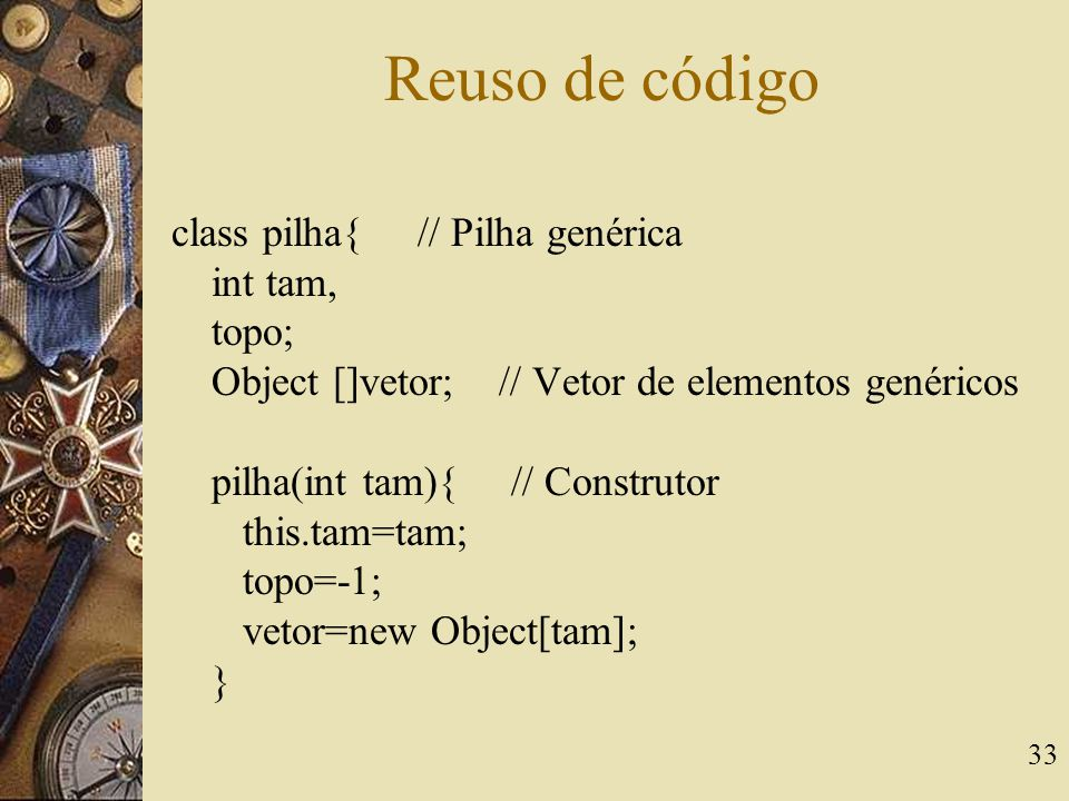 33 Reuso de código class pilha{ // Pilha genérica int tam, topo; Object []vetor; // Vetor de elementos genéricos pilha(int tam){ // Construtor this.ta
