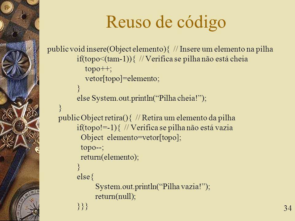 34 Reuso de código public void insere(Object elemento){ // Insere um elemento na pilha if(topo<(tam-1)){ // Verifica se pilha não está cheia topo++; v