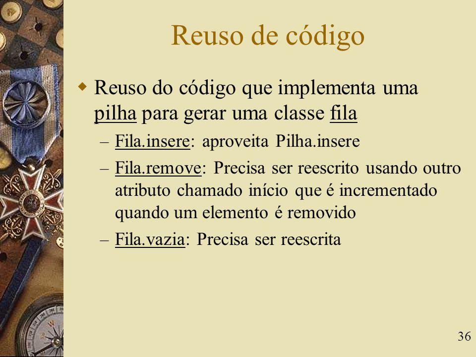36 Reuso de código  Reuso do código que implementa uma pilha para gerar uma classe fila – Fila.insere: aproveita Pilha.insere – Fila.remove: Precisa