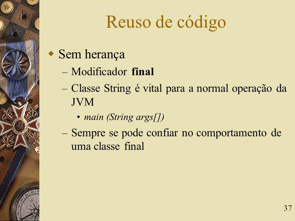 37 Reuso de código  Sem herança – Modificador final – Classe String é vital para a normal operação da JVM main (String args[]) – Sempre se pode confi