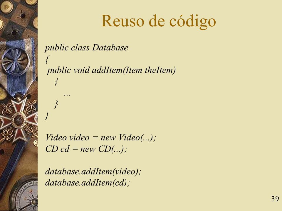 39 Reuso de código public class Database { public void addItem(Item theItem) {...