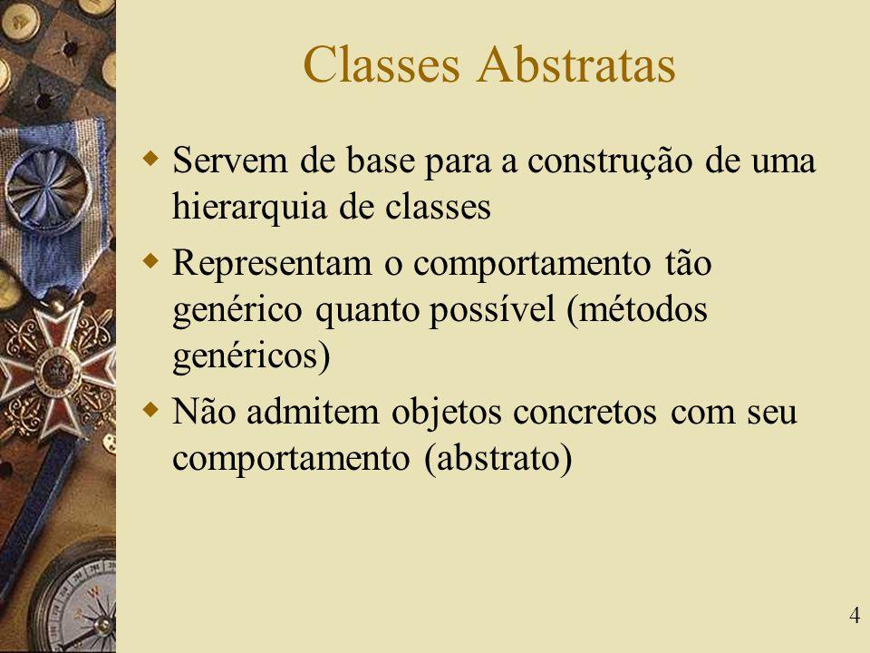 4 Classes Abstratas  Servem de base para a construção de uma hierarquia de classes  Representam o comportamento tão genérico quanto possível (método