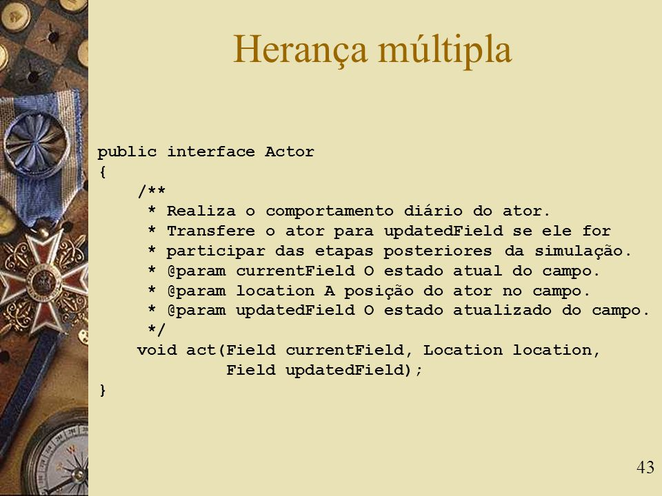 43 Herança múltipla public interface Actor { /** * Realiza o comportamento diário do ator.