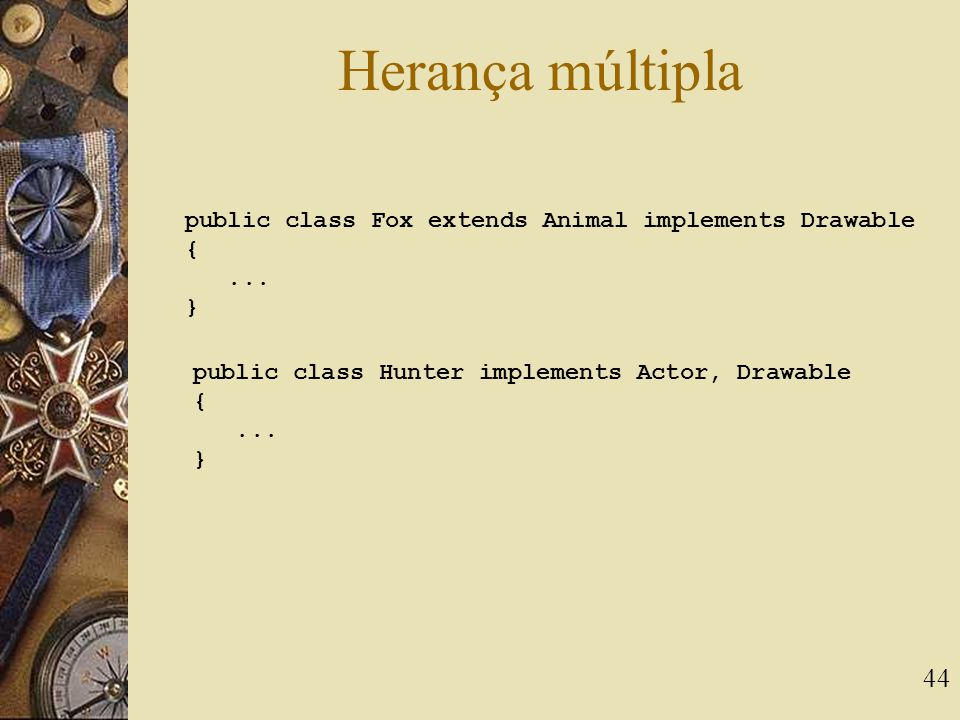 44 Herança múltipla public class Fox extends Animal implements Drawable {...