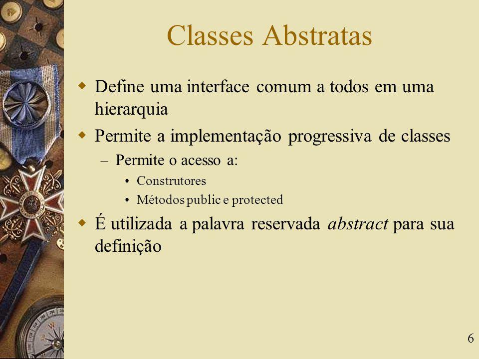 6 Classes Abstratas  Define uma interface comum a todos em uma hierarquia  Permite a implementação progressiva de classes – Permite o acesso a: Cons