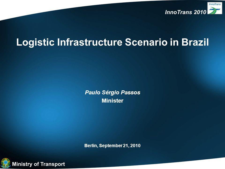 Logistic Infrastructure Scenario in Brazil Berlin, September 21, 2010 Paulo Sérgio Passos Minister