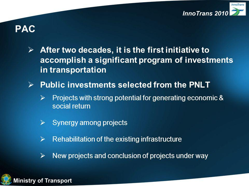 PAC  After two decades, it is the first initiative to accomplish a significant program of investments in transportation  Public investments selected from the PNLT  Projects with strong potential for generating economic & social return  Synergy among projects  Rehabilitation of the existing infrastructure  New projects and conclusion of projects under way