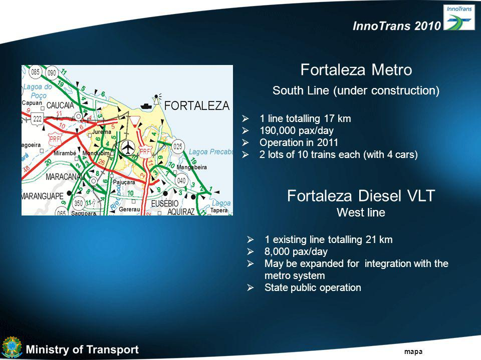 Fortaleza Metro South Line (under construction)  1 line totalling 17 km  190,000 pax/day  Operation in 2011  2 lots of 10 trains each (with 4 cars) mapa Fortaleza Diesel VLT West line  1 existing line totalling 21 km  8,000 pax/day  May be expanded for integration with the metro system  State public operation