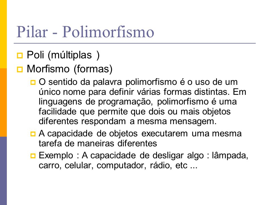 Pilar - Polimorfismo  Poli (múltiplas )  Morfismo (formas)  O sentido da palavra polimorfismo é o uso de um único nome para definir várias formas d