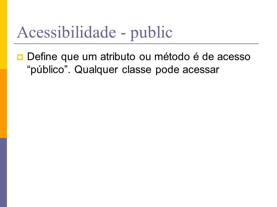 """Acessibilidade - public  Define que um atributo ou método é de acesso """"público"""". Qualquer classe pode acessar"""