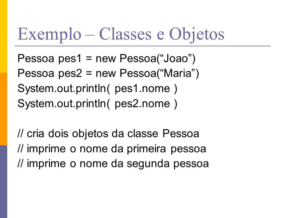 """Exemplo – Classes e Objetos Pessoa pes1 = new Pessoa(""""Joao"""") Pessoa pes2 = new Pessoa(""""Maria"""") System.out.println( pes1.nome ) System.out.println( pes"""