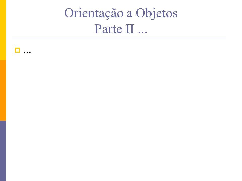 Orientação a Objetos Parte II... ...