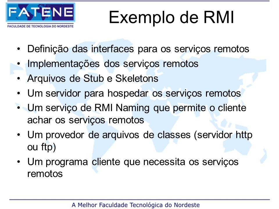 Exemplo de RMI Definição das interfaces para os serviços remotos Implementações dos serviços remotos Arquivos de Stub e Skeletons Um servidor para hospedar os serviços remotos Um serviço de RMI Naming que permite o cliente achar os serviços remotos Um provedor de arquivos de classes (servidor http ou ftp) Um programa cliente que necessita os serviços remotos
