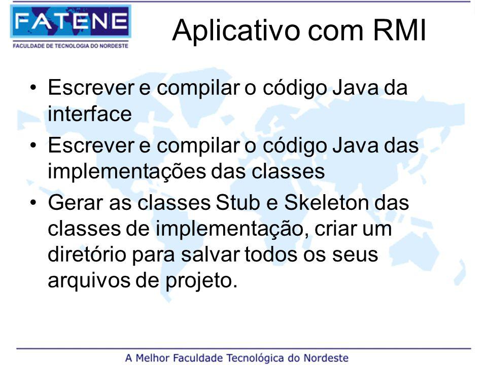Aplicativo com RMI Escrever e compilar o código Java da interface Escrever e compilar o código Java das implementações das classes Gerar as classes Stub e Skeleton das classes de implementação, criar um diretório para salvar todos os seus arquivos de projeto.