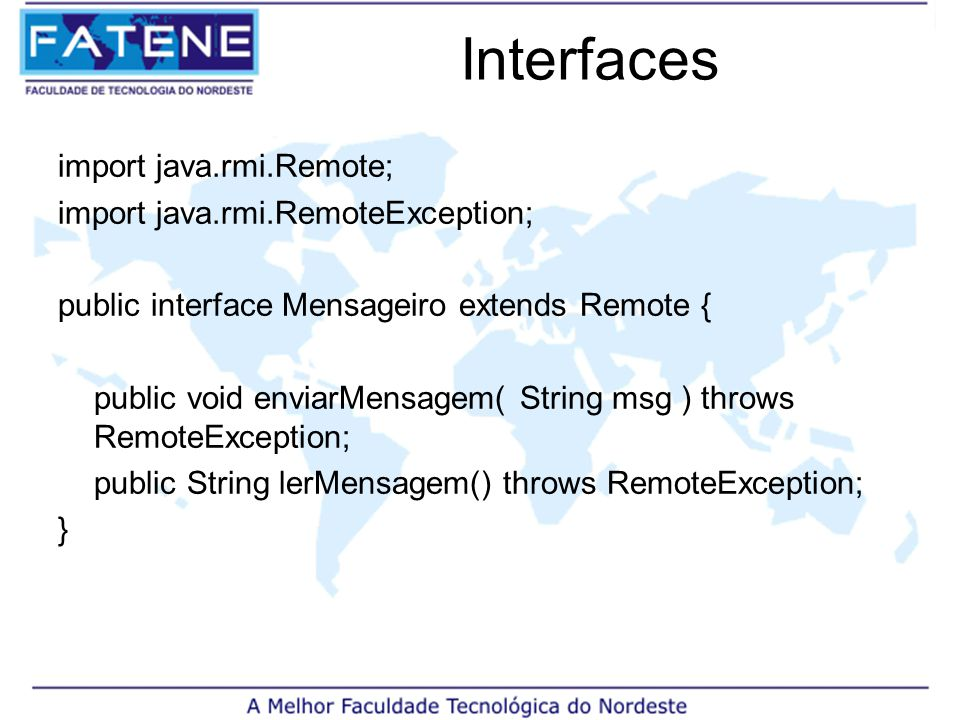 Interfaces import java.rmi.Remote; import java.rmi.RemoteException; public interface Mensageiro extends Remote { public void enviarMensagem( String msg ) throws RemoteException; public String lerMensagem() throws RemoteException; }