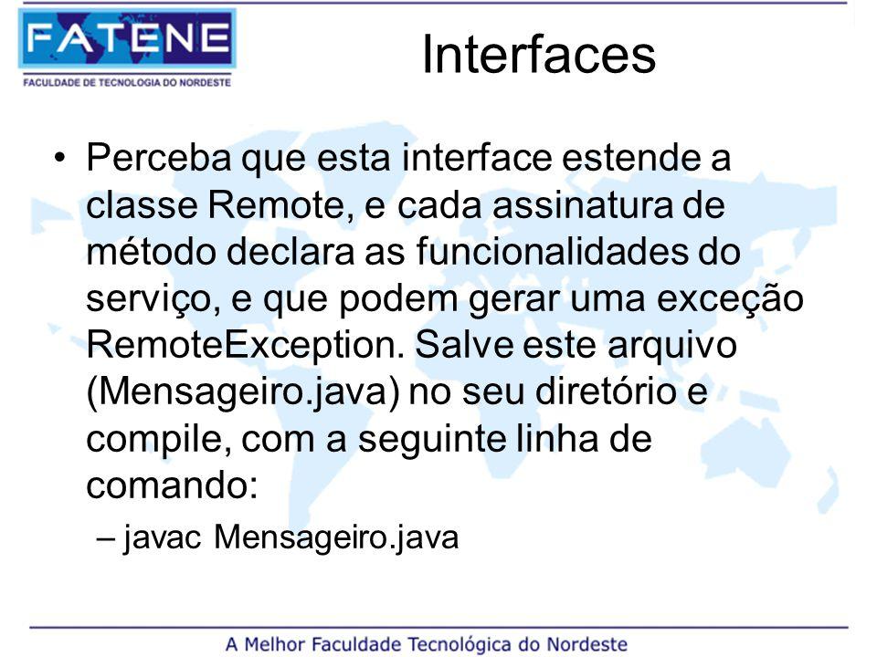Interfaces Perceba que esta interface estende a classe Remote, e cada assinatura de método declara as funcionalidades do serviço, e que podem gerar uma exceção RemoteException.