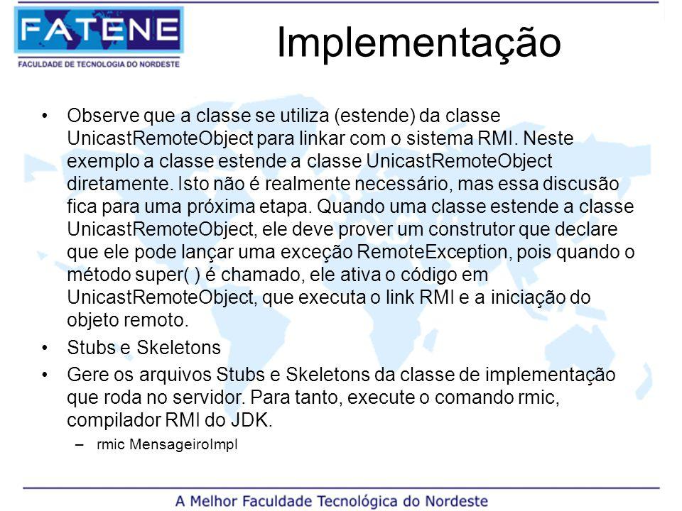Implementação Observe que a classe se utiliza (estende) da classe UnicastRemoteObject para linkar com o sistema RMI.