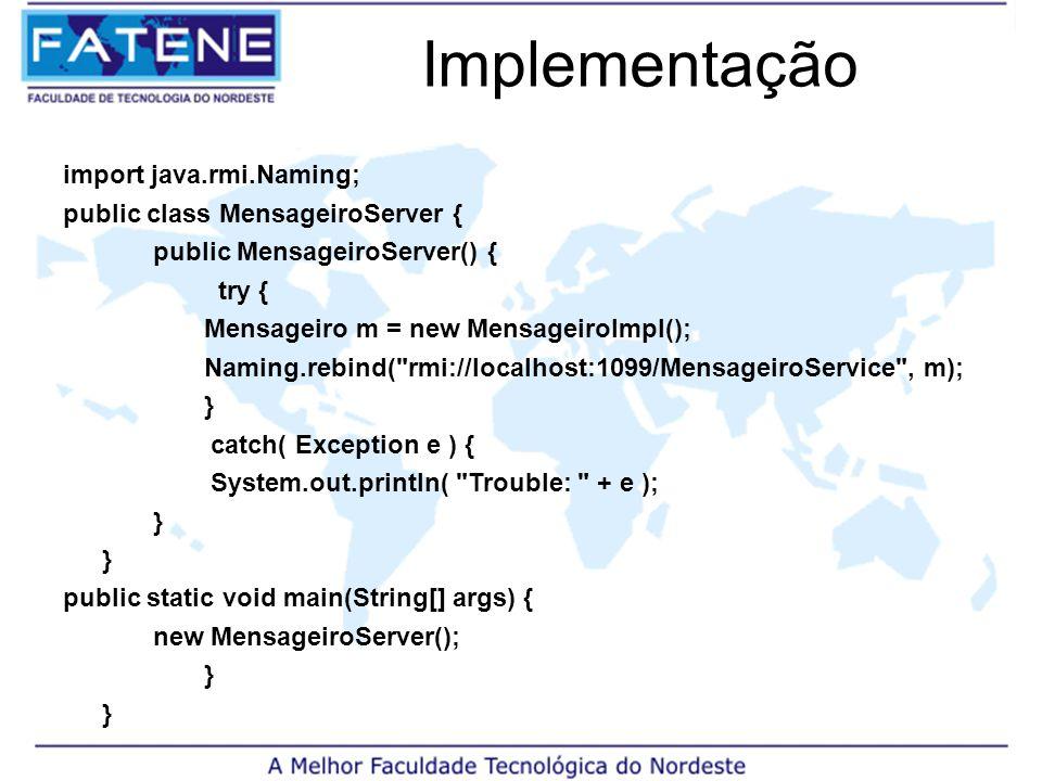 Implementação import java.rmi.Naming; public class MensageiroServer { public MensageiroServer() { try { Mensageiro m = new MensageiroImpl(); Naming.rebind( rmi://localhost:1099/MensageiroService , m); } catch( Exception e ) { System.out.println( Trouble: + e ); } public static void main(String[] args) { new MensageiroServer(); }