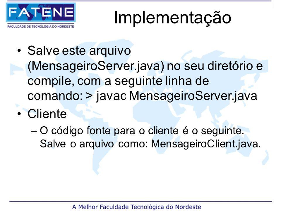 Implementação Salve este arquivo (MensageiroServer.java) no seu diretório e compile, com a seguinte linha de comando: > javac MensageiroServer.java Cliente –O código fonte para o cliente é o seguinte.