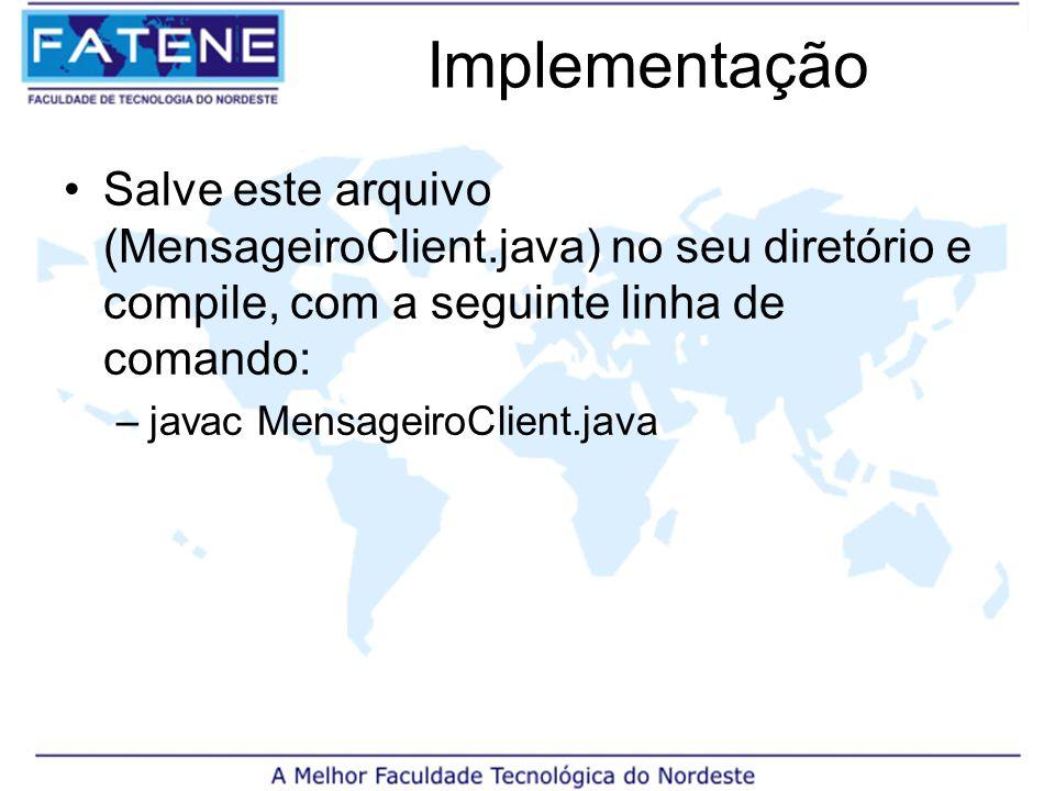 Implementação Salve este arquivo (MensageiroClient.java) no seu diretório e compile, com a seguinte linha de comando: –javac MensageiroClient.java