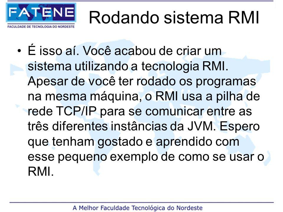 Rodando sistema RMI É isso aí. Você acabou de criar um sistema utilizando a tecnologia RMI.