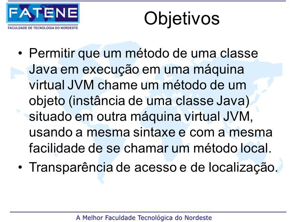 Objetivos Permitir que um método de uma classe Java em execução em uma máquina virtual JVM chame um método de um objeto (instância de uma classe Java) situado em outra máquina virtual JVM, usando a mesma sintaxe e com a mesma facilidade de se chamar um método local.