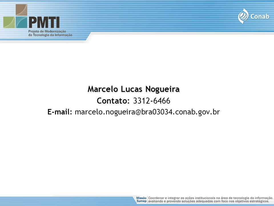 Marcelo Lucas Nogueira Contato: 3312-6466 E-mail: marcelo.nogueira@bra03034.conab.gov.br