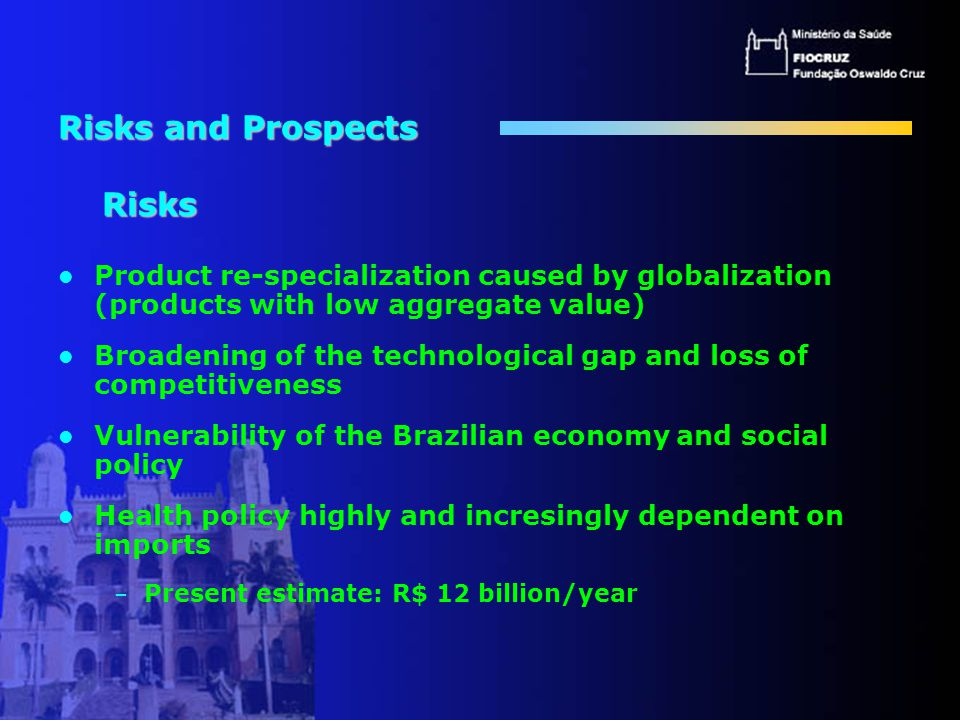 Risks and Prospects Risks Product re-specialization caused by globalization (products with low aggregate value) Broadening of the technological gap and loss of competitiveness Vulnerability of the Brazilian economy and social policy Health policy highly and incresingly dependent on imports – Present estimate: R$ 12 billion/year
