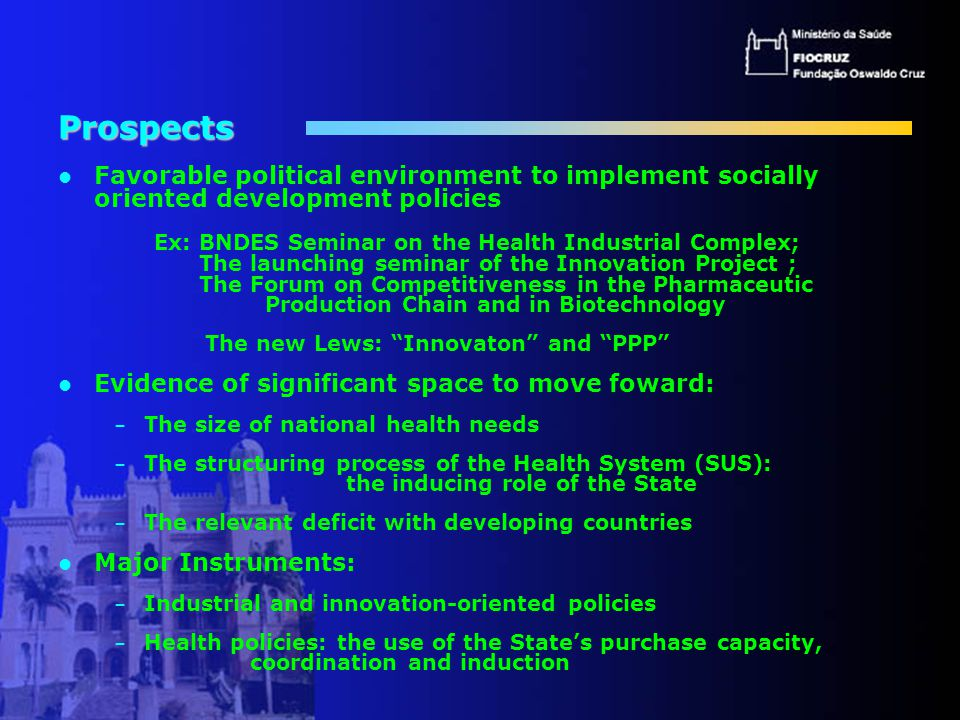 Prospects Favorable political environment to implement socially oriented development policies Ex: BNDES Seminar on the Health Industrial Complex; The launching seminar of the Innovation Project ; The Forum on Competitiveness in the Pharmaceutic Production Chain and in Biotechnology The new Lews: Innovaton and PPP Evidence of significant space to move foward: – The size of national health needs – The structuring process of the Health System (SUS): the inducing role of the State – The relevant deficit with developing countries Major Instruments: – Industrial and innovation-oriented policies – Health policies: the use of the State's purchase capacity, coordination and induction