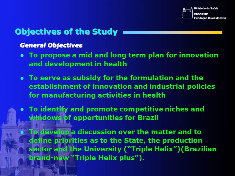 Objectives of the Study To propose a mid and long term plan for innovation and development in health To serve as subsidy for the formulation and the establishment of innovation and industrial policies for manufacturing activities in health To identify and promote competitive niches and windows of opportunities for Brazil To develop a discussion over the matter and to define priorities as to the State, the production sector and the University ( Triple Helix )(Brazilian brand-new Triple Helix plus ).