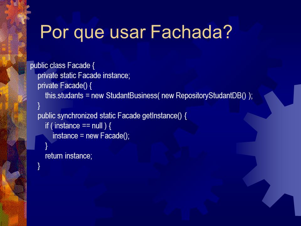 Por que usar Fachada? public class Facade { private static Facade instance; private Facade() { this.studants = new StudantBusiness( new RepositoryStud