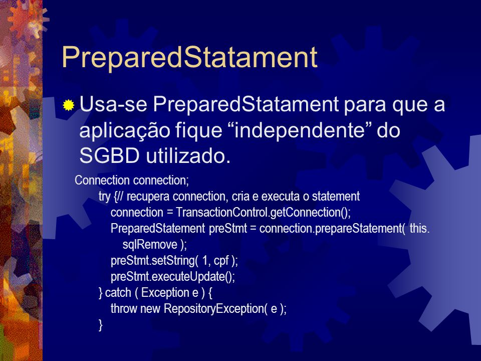 "PreparedStatament  Usa-se PreparedStatament para que a aplicação fique ""independente"" do SGBD utilizado. Connection connection; try {// recupera conn"