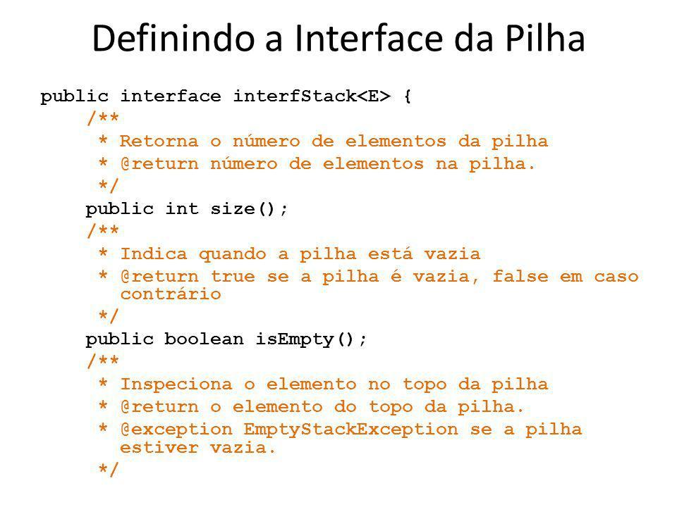 Definindo a Interface da Pilha public interface interfStack { /** * Retorna o número de elementos da pilha * @return número de elementos na pilha. */