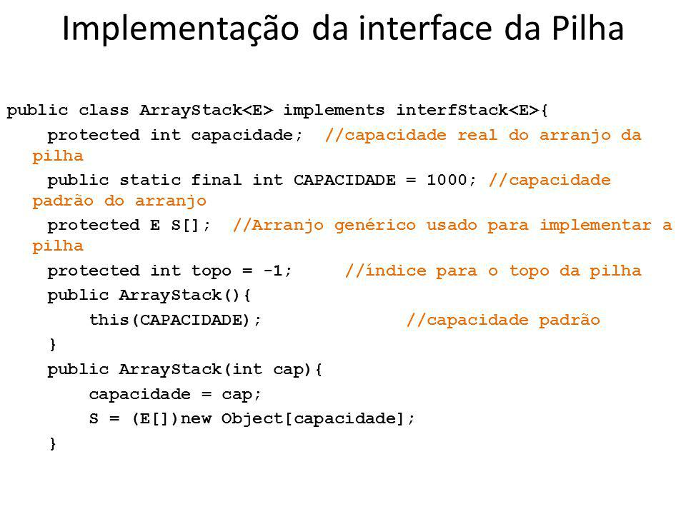 Implementação da interface da Pilha public class ArrayStack implements interfStack { protected int capacidade; //capacidade real do arranjo da pilha p