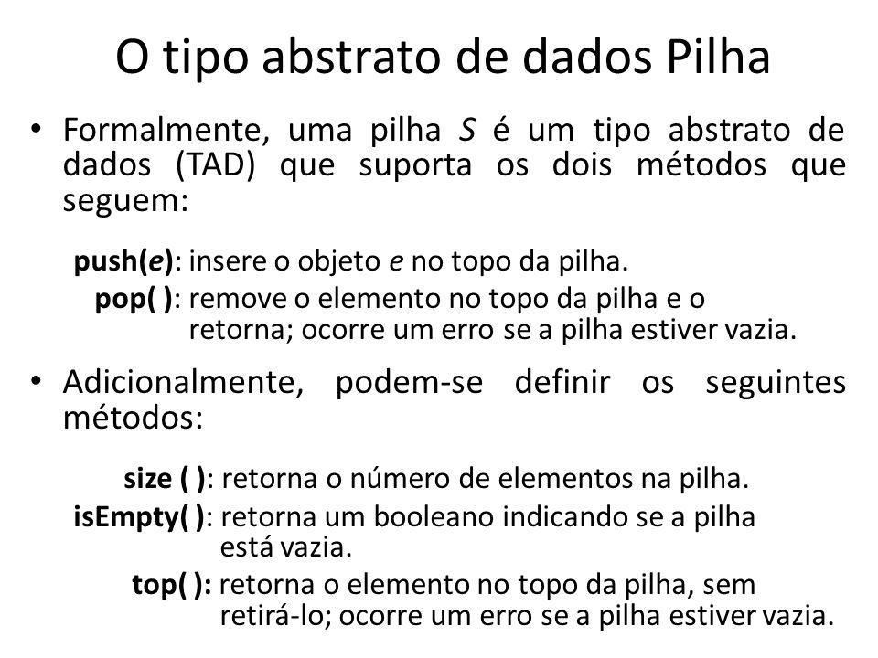 Exemplo: A tabela a seguir mostra uma série de operações de pilha e seus efeitos sobre uma pilha S de inteiros, inicialmente vazia OperaçãoSaídaConteúdo da pilha push(5)-(5) push(3)-(5,3) pop()3(5) push(7)-(5,7) pop()7(5) top()5(5) pop()5() pop() error () isEmpty()true() push(9)-(9) push(7)-(9,7) push(3)-(9,7,3) push(5)-(9,7,3,5) size()4(9,7,3,5) pop()5(9,7,3) push(8)-(9,7,3,8)