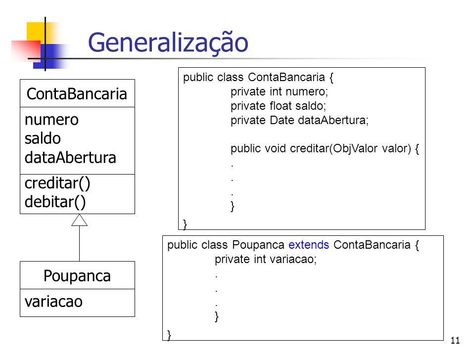 11 Generalização ContaBancaria numero saldo dataAbertura creditar() debitar() Poupanca variacao public class Poupanca extends ContaBancaria { private int variacao;.