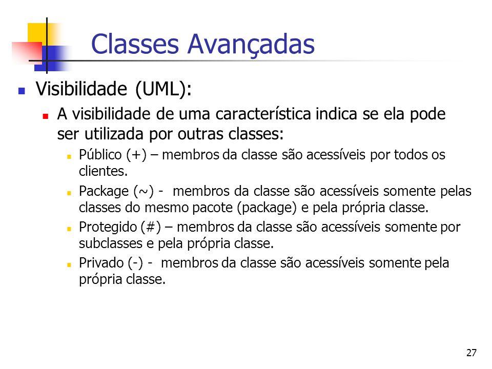 27 Classes Avançadas Visibilidade (UML): A visibilidade de uma característica indica se ela pode ser utilizada por outras classes: Público (+) – membros da classe são acessíveis por todos os clientes.