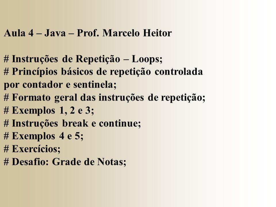 Aula 4 – Java – Prof. Marcelo Heitor # Instruções de Repetição – Loops; # Princípios básicos de repetição controlada por contador e sentinela; # Forma