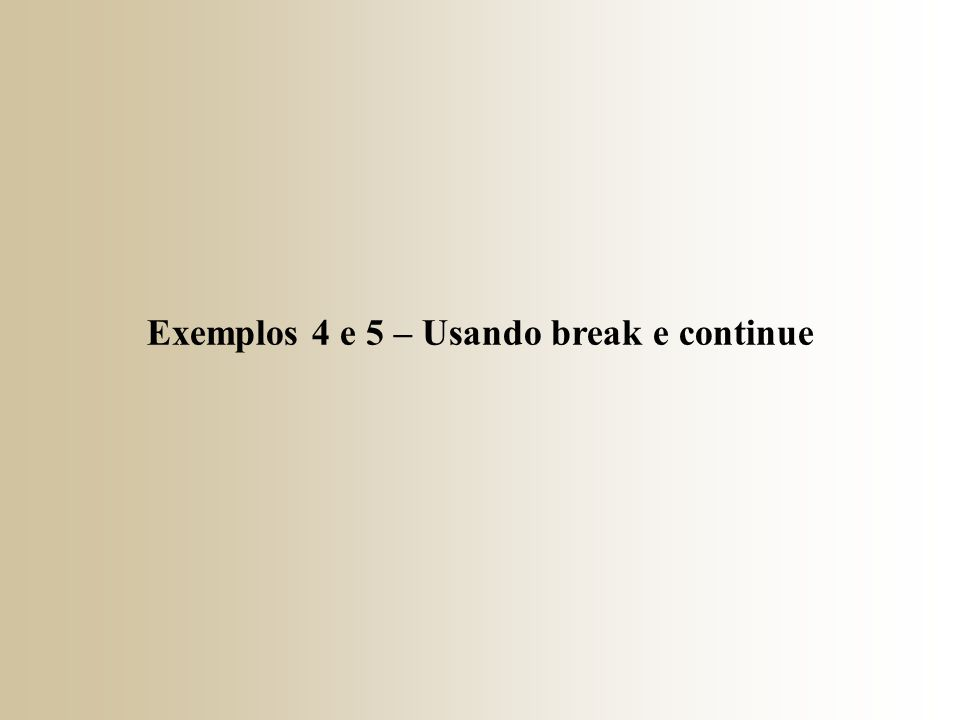 Exemplos 4 e 5 – Usando break e continue