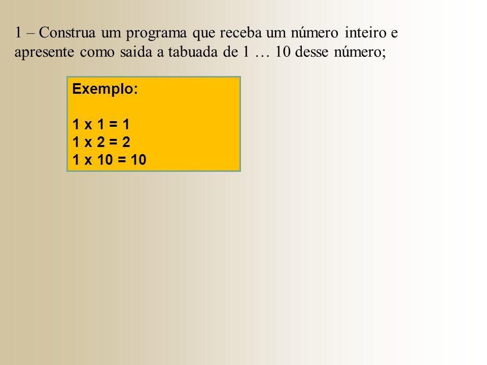 1 – Construa um programa que receba um número inteiro e apresente como saida a tabuada de 1 … 10 desse número; Exemplo: 1 x 1 = 1 1 x 2 = 2 1 x 10 = 1